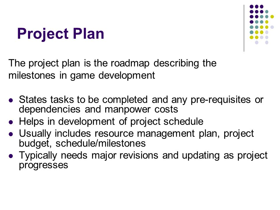 Project Plan The project plan is the roadmap describing the milestones in game development States tasks to be completed and any pre-requisites or dependencies and manpower costs Helps in development of project schedule Usually includes resource management plan, project budget, schedule/milestones Typically needs major revisions and updating as project progresses