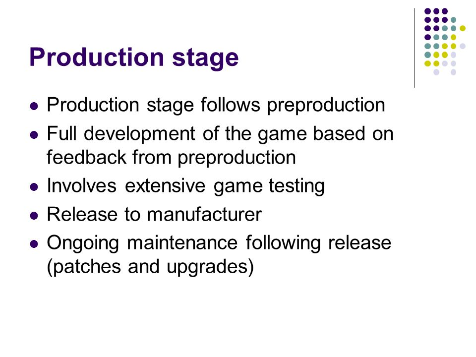 Production stage Production stage follows preproduction Full development of the game based on feedback from preproduction Involves extensive game testing Release to manufacturer Ongoing maintenance following release (patches and upgrades)
