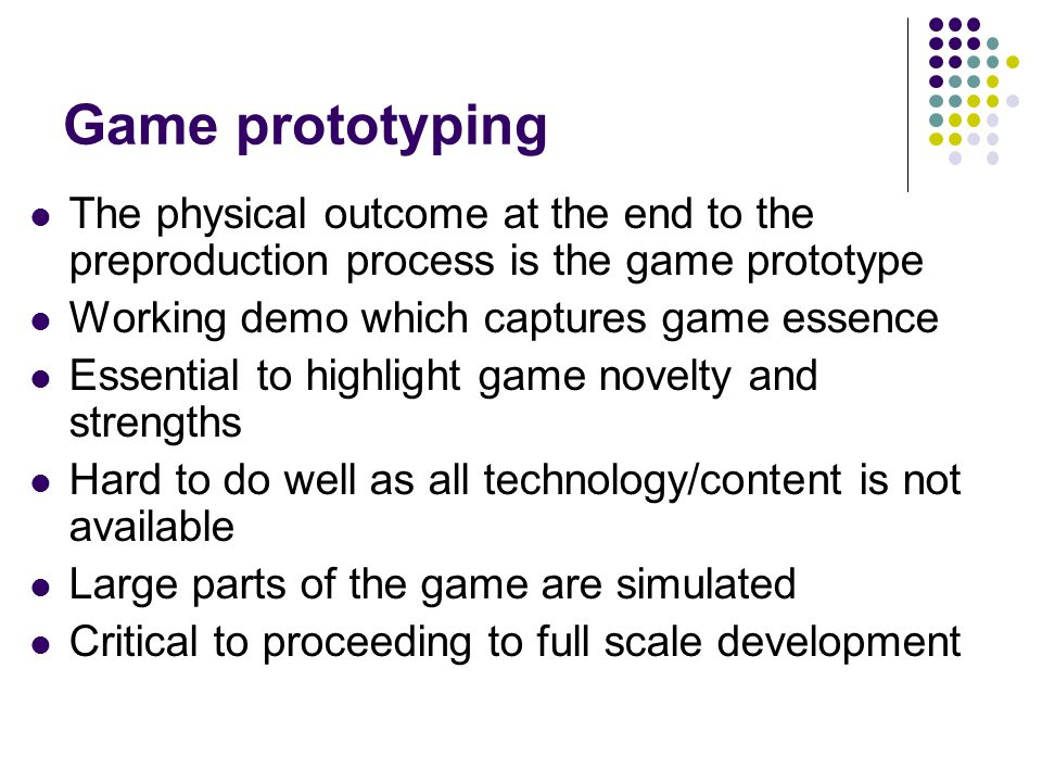 Game prototyping The physical outcome at the end to the preproduction process is the game prototype Working demo which captures game essence Essential to highlight game novelty and strengths Hard to do well as all technology/content is not available Large parts of the game are simulated Critical to proceeding to full scale development