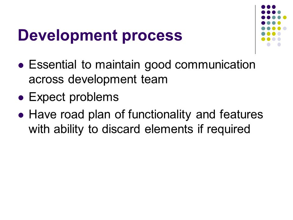 Development process Essential to maintain good communication across development team Expect problems Have road plan of functionality and features with ability to discard elements if required