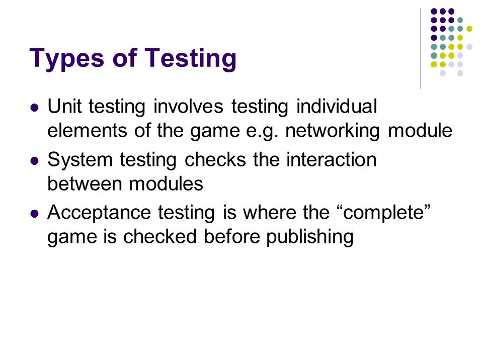 Types of Testing Unit testing involves testing individual elements of the game e.g.