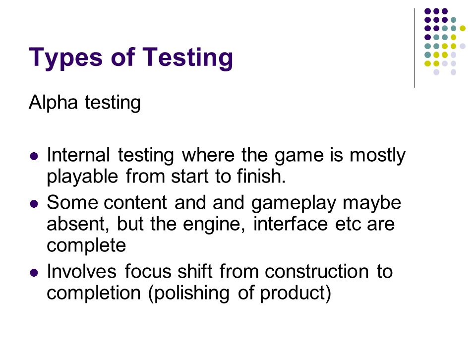 Types of Testing Alpha testing Internal testing where the game is mostly playable from start to finish.