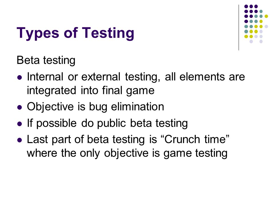 Types of Testing Beta testing Internal or external testing, all elements are integrated into final game Objective is bug elimination If possible do public beta testing Last part of beta testing is Crunch time where the only objective is game testing