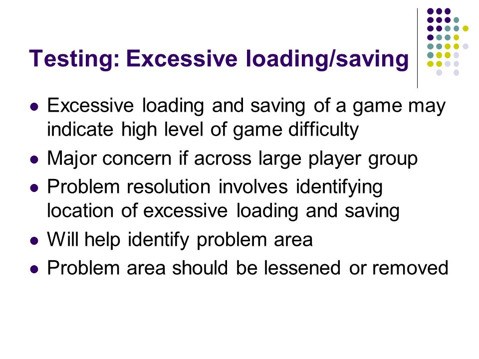 Testing: Excessive loading/saving Excessive loading and saving of a game may indicate high level of game difficulty Major concern if across large player group Problem resolution involves identifying location of excessive loading and saving Will help identify problem area Problem area should be lessened or removed