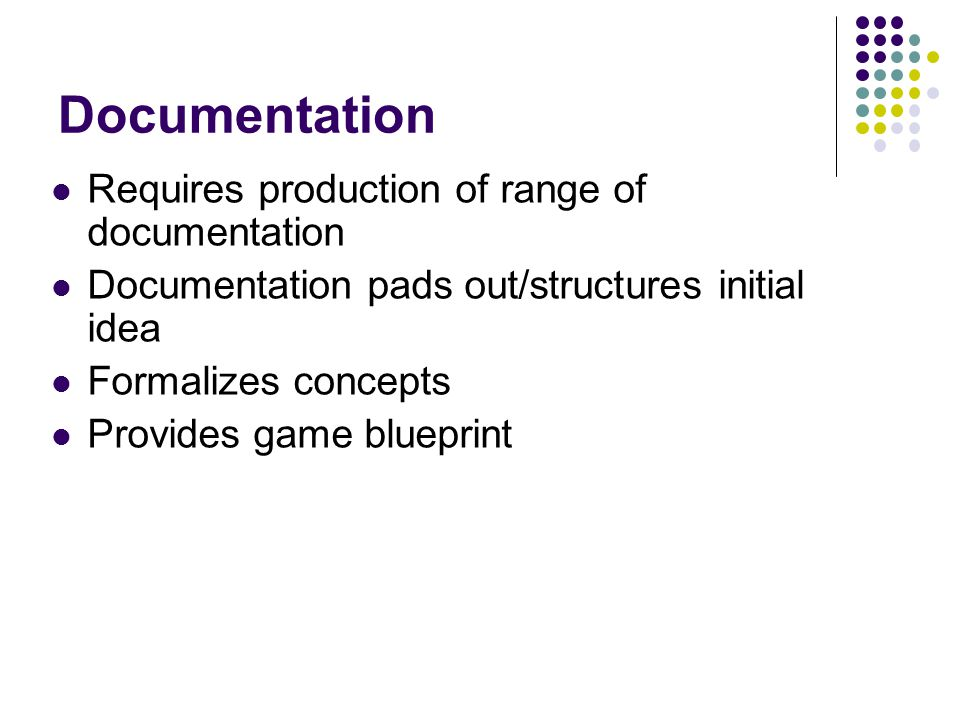 Documentation Requires production of range of documentation Documentation pads out/structures initial idea Formalizes concepts Provides game blueprint