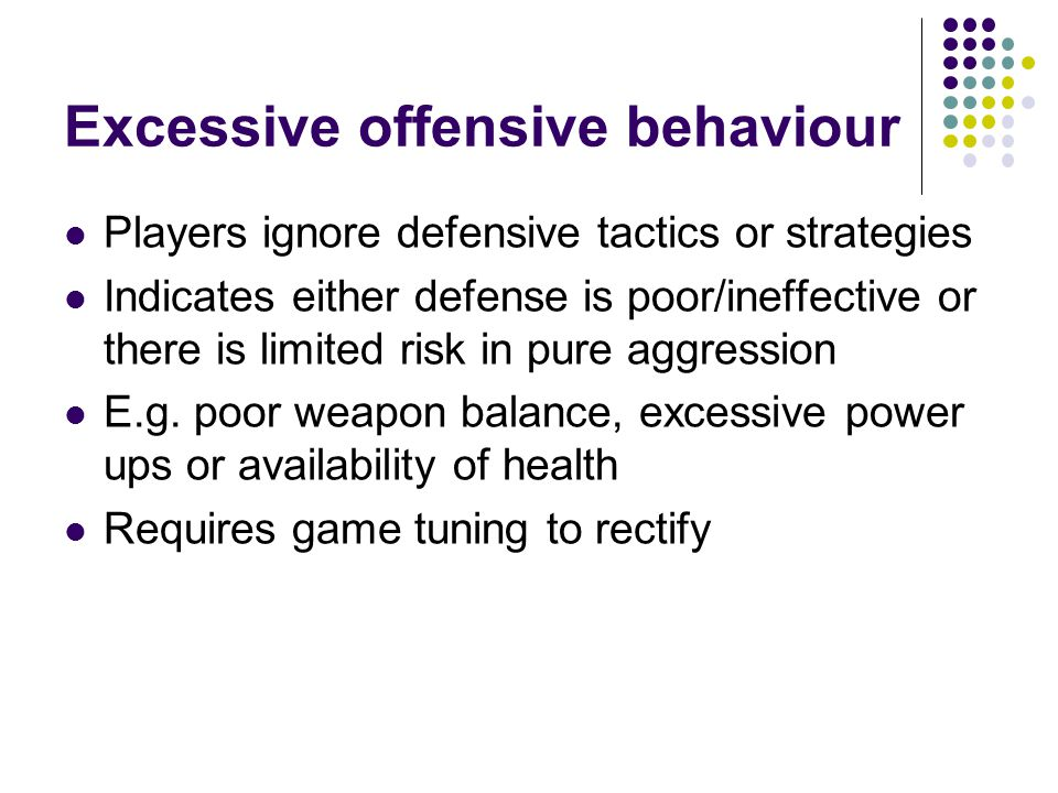 Excessive offensive behaviour Players ignore defensive tactics or strategies Indicates either defense is poor/ineffective or there is limited risk in pure aggression E.g.