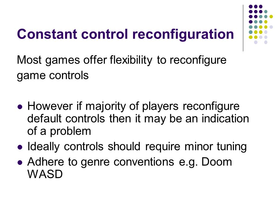 Constant control reconfiguration Most games offer flexibility to reconfigure game controls However if majority of players reconfigure default controls then it may be an indication of a problem Ideally controls should require minor tuning Adhere to genre conventions e.g.