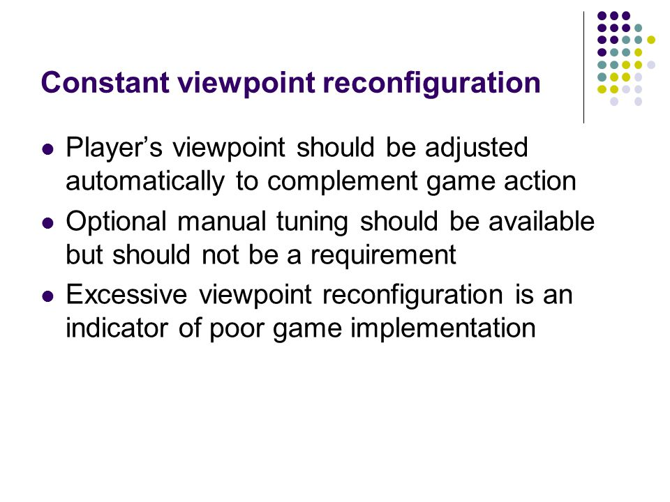 Constant viewpoint reconfiguration Player's viewpoint should be adjusted automatically to complement game action Optional manual tuning should be available but should not be a requirement Excessive viewpoint reconfiguration is an indicator of poor game implementation