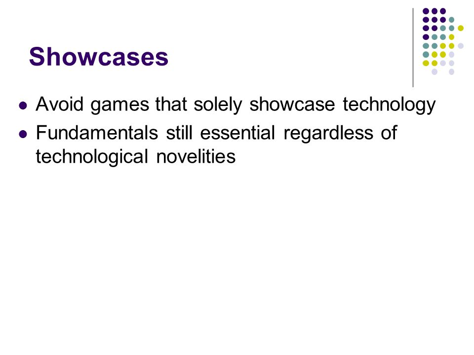 Showcases Avoid games that solely showcase technology Fundamentals still essential regardless of technological novelities
