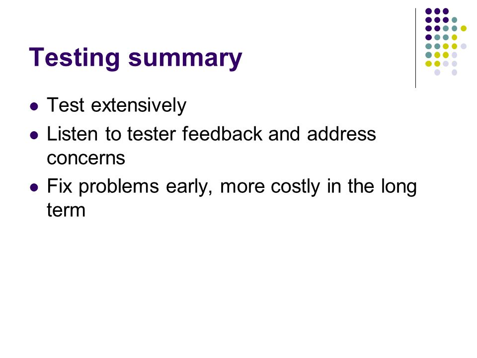 Testing summary Test extensively Listen to tester feedback and address concerns Fix problems early, more costly in the long term