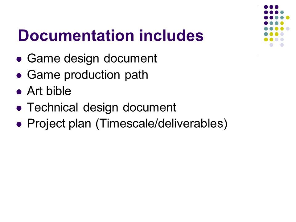 Documentation includes Game design document Game production path Art bible Technical design document Project plan (Timescale/deliverables)