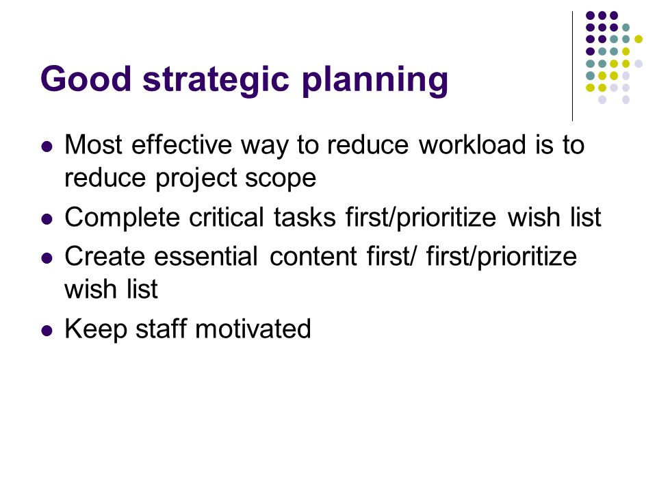 Good strategic planning Most effective way to reduce workload is to reduce project scope Complete critical tasks first/prioritize wish list Create essential content first/ first/prioritize wish list Keep staff motivated