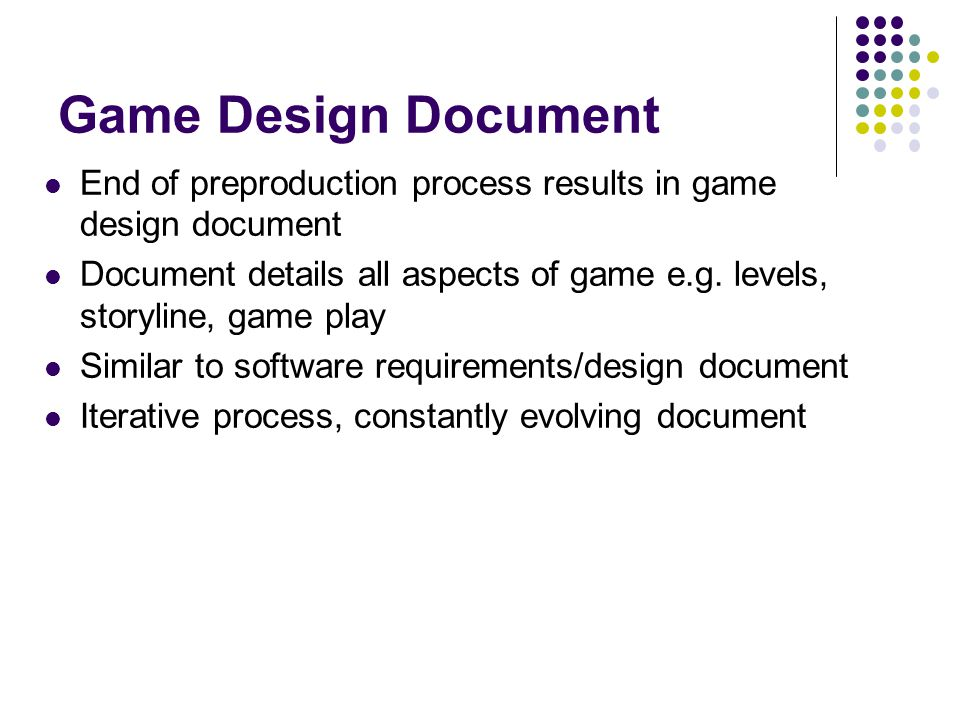 Game Design Document End of preproduction process results in game design document Document details all aspects of game e.g.