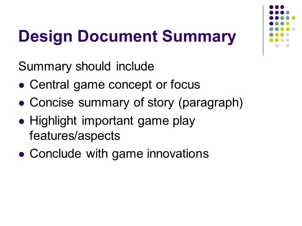 Design Document Summary Summary should include Central game concept or focus Concise summary of story (paragraph) Highlight important game play features/aspects Conclude with game innovations