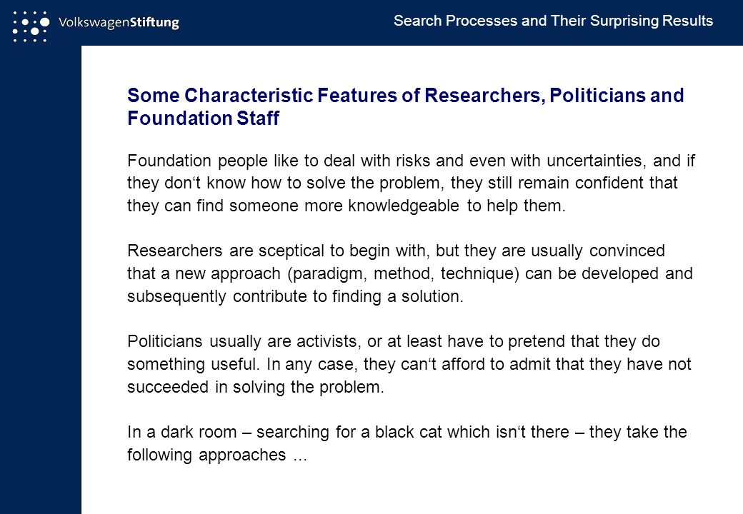 Some Characteristic Features of Researchers, Politicians and Foundation Staff Foundation people like to deal with risks and even with uncertainties, and if they don't know how to solve the problem, they still remain confident that they can find someone more knowledgeable to help them.