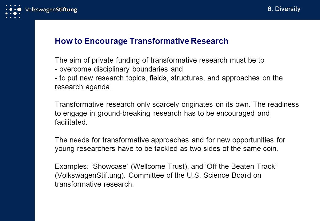 How to Encourage Transformative Research The aim of private funding of transformative research must be to - overcome disciplinary boundaries and - to put new research topics, fields, structures, and approaches on the research agenda.