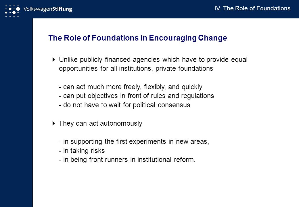 The Role of Foundations in Encouraging Change  Unlike publicly financed agencies which have to provide equal opportunities for all institutions, private foundations - can act much more freely, flexibly, and quickly - can put objectives in front of rules and regulations - do not have to wait for political consensus  They can act autonomously - in supporting the first experiments in new areas, - in taking risks - in being front runners in institutional reform.