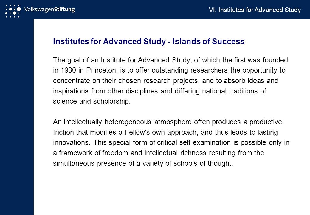 Institutes for Advanced Study - Islands of Success The goal of an Institute for Advanced Study, of which the first was founded in 1930 in Princeton, is to offer outstanding researchers the opportunity to concentrate on their chosen research projects, and to absorb ideas and inspirations from other disciplines and differing national traditions of science and scholarship.