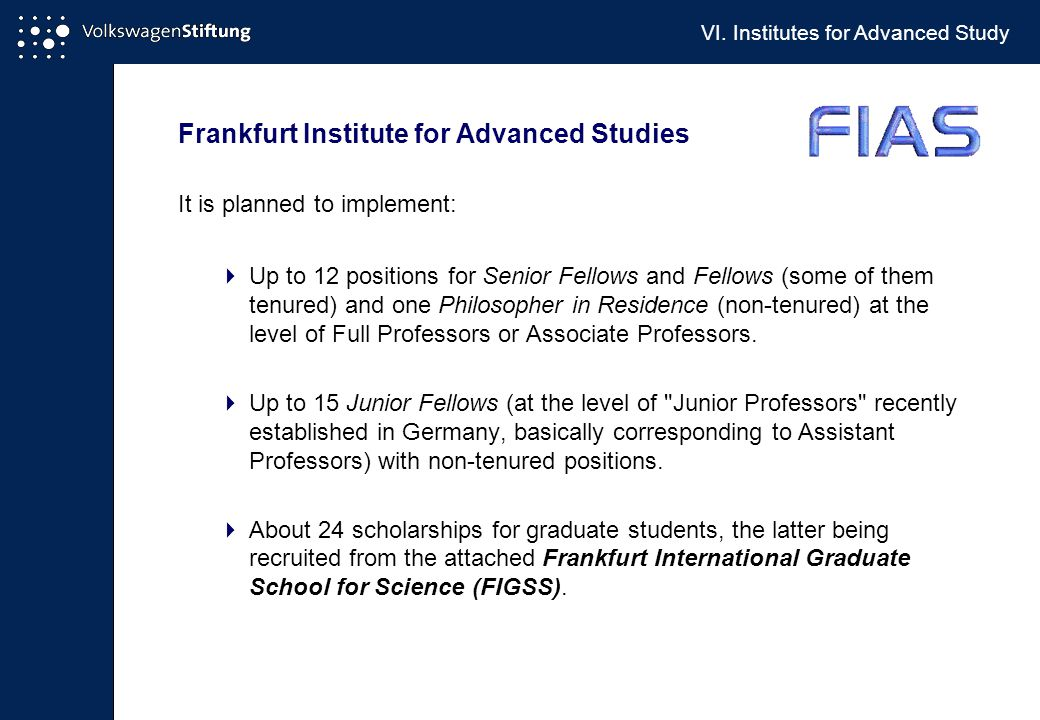 Frankfurt Institute for Advanced Studies It is planned to implement:  Up to 12 positions for Senior Fellows and Fellows (some of them tenured) and one Philosopher in Residence (non-tenured) at the level of Full Professors or Associate Professors.