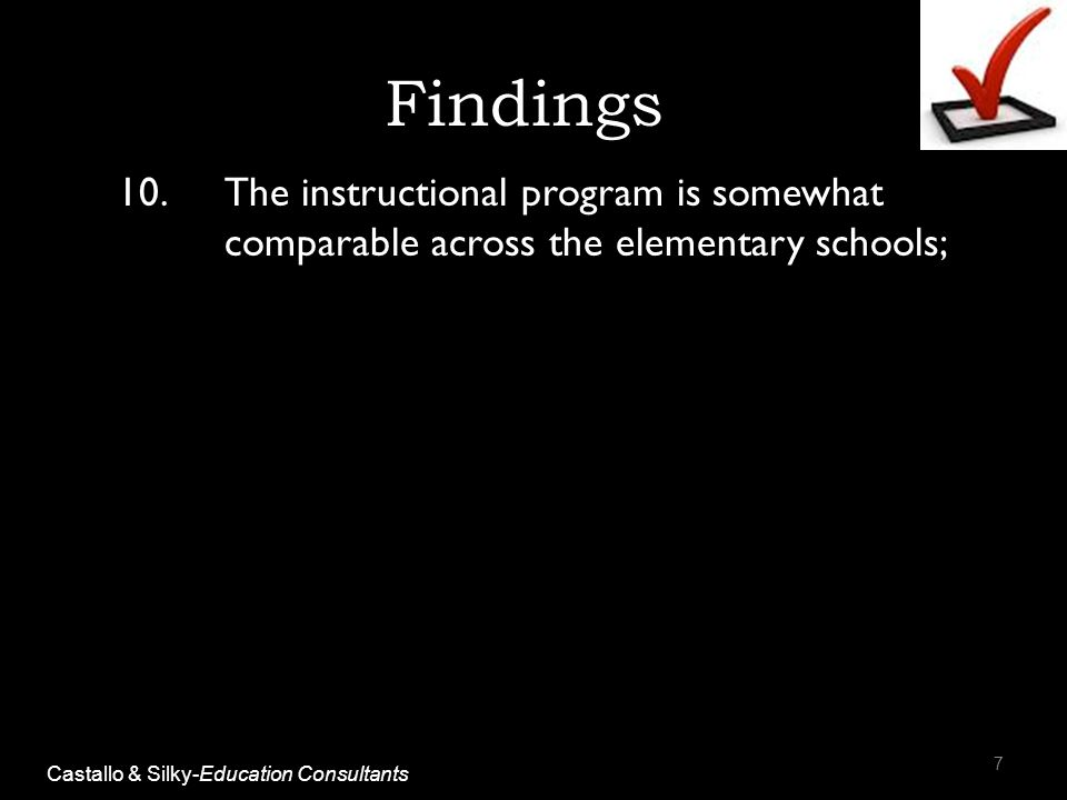 Findings 10.The instructional program is somewhat comparable across the elementary schools; 7 Castallo & Silky-Education Consultants