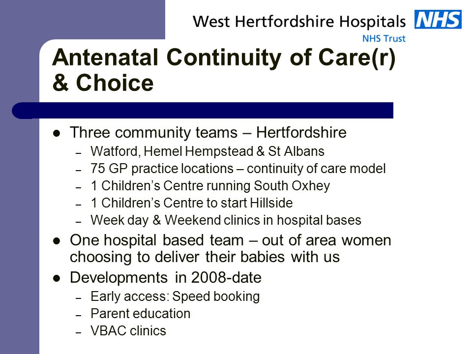 Antenatal Continuity of Care(r) & Choice Three community teams – Hertfordshire – Watford, Hemel Hempstead & St Albans – 75 GP practice locations – continuity of care model – 1 Children's Centre running South Oxhey – 1 Children's Centre to start Hillside – Week day & Weekend clinics in hospital bases One hospital based team – out of area women choosing to deliver their babies with us Developments in 2008-date – Early access: Speed booking – Parent education – VBAC clinics