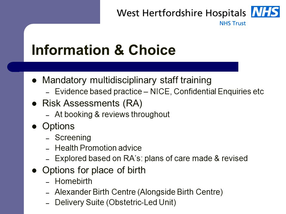 Information & Choice Mandatory multidisciplinary staff training – Evidence based practice – NICE, Confidential Enquiries etc Risk Assessments (RA) – At booking & reviews throughout Options – Screening – Health Promotion advice – Explored based on RA's: plans of care made & revised Options for place of birth – Homebirth – Alexander Birth Centre (Alongside Birth Centre) – Delivery Suite (Obstetric-Led Unit)