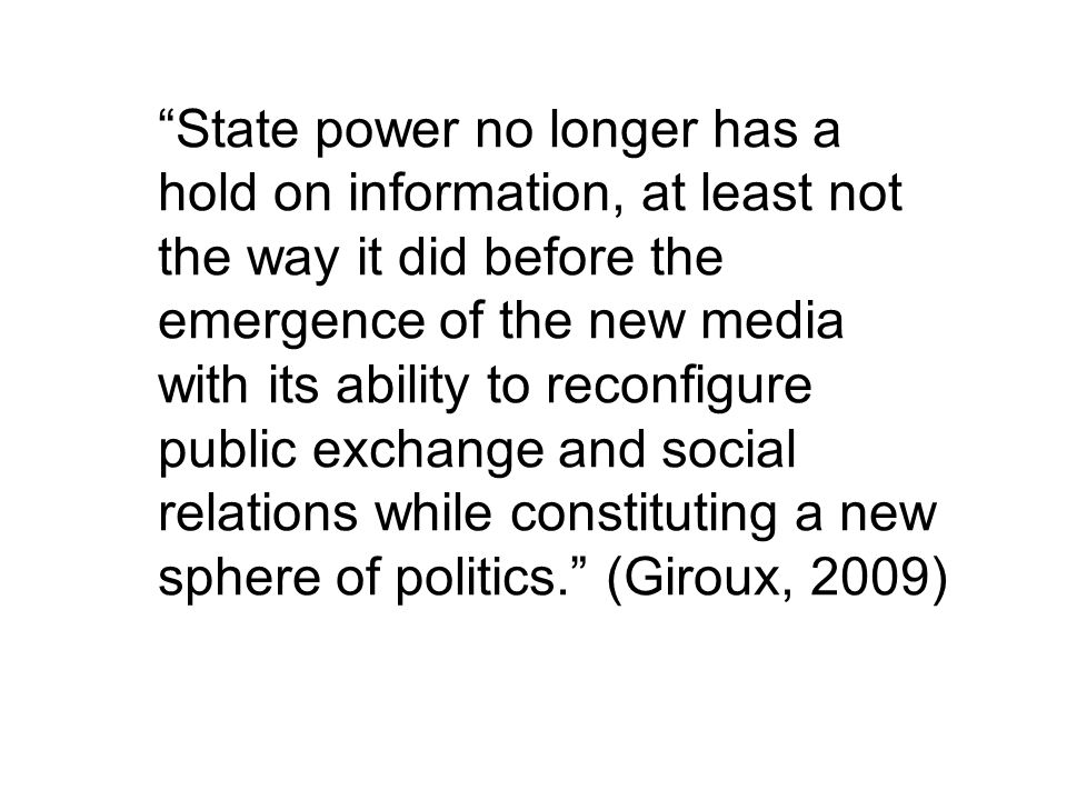State power no longer has a hold on information, at least not the way it did before the emergence of the new media with its ability to reconfigure public exchange and social relations while constituting a new sphere of politics. (Giroux, 2009)