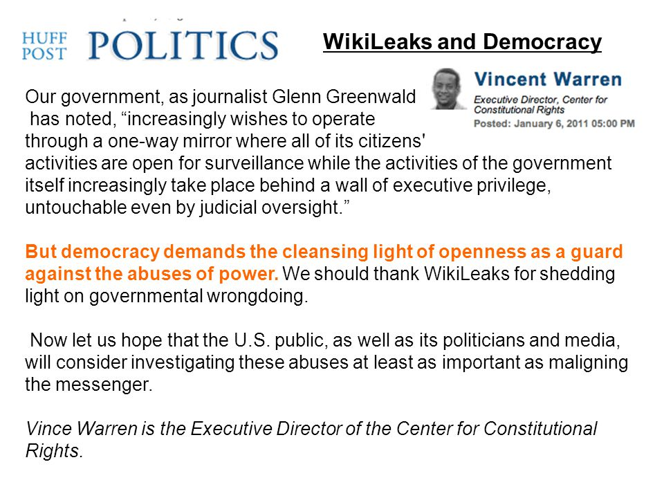WikiLeaks and Democracy Our government, as journalist Glenn Greenwald has noted, increasingly wishes to operate through a one-way mirror where all of its citizens activities are open for surveillance while the activities of the government itself increasingly take place behind a wall of executive privilege, untouchable even by judicial oversight. But democracy demands the cleansing light of openness as a guard against the abuses of power.