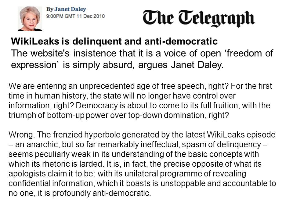 WikiLeaks is delinquent and anti-democratic The website s insistence that it is a voice of open 'freedom of expression' is simply absurd, argues Janet Daley.