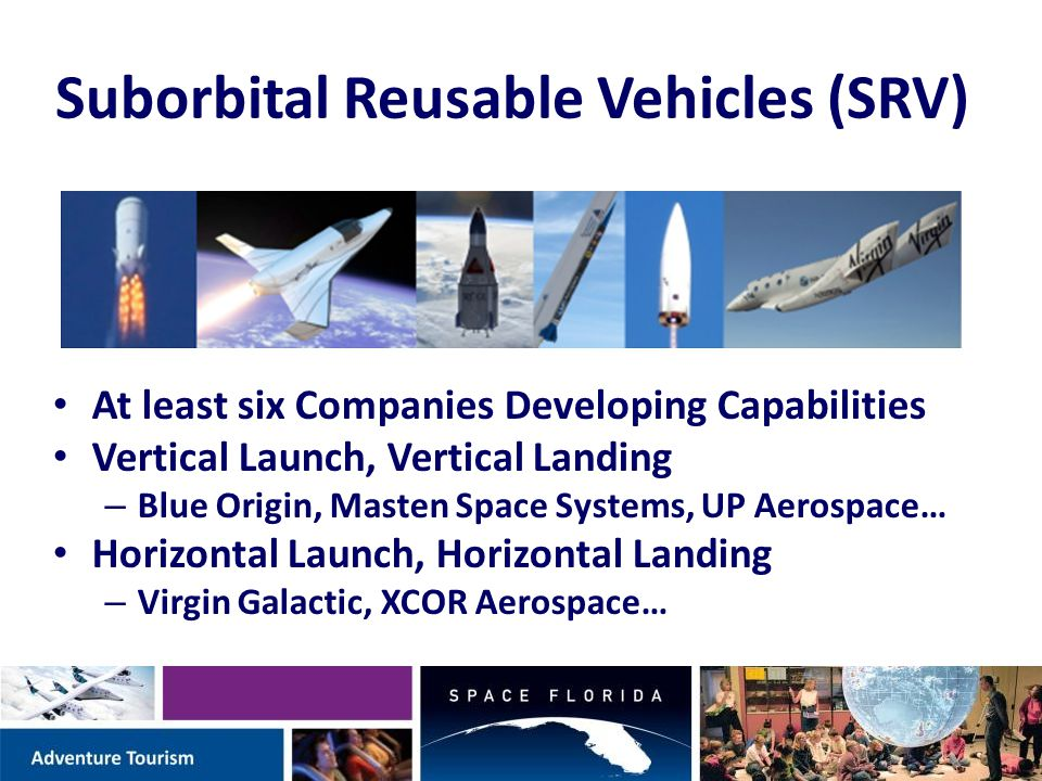 Suborbital Reusable Vehicles (SRV) At least six Companies Developing Capabilities Vertical Launch, Vertical Landing – Blue Origin, Masten Space Systems, UP Aerospace… Horizontal Launch, Horizontal Landing – Virgin Galactic, XCOR Aerospace…