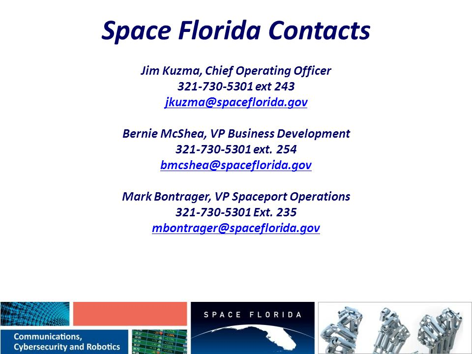 Space Florida Contacts Jim Kuzma, Chief Operating Officer 321-730-5301 ext 243 jkuzma@spaceflorida.gov Bernie McShea, VP Business Development 321-730-5301 ext.