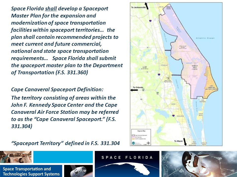 Space Florida shall develop a Spaceport Master Plan for the expansion and modernization of space transportation facilities within spaceport territories… the plan shall contain recommended projects to meet current and future commercial, national and state space transportation requirements… Space Florida shall submit the spaceport master plan to the Department of Transportation (F.S.