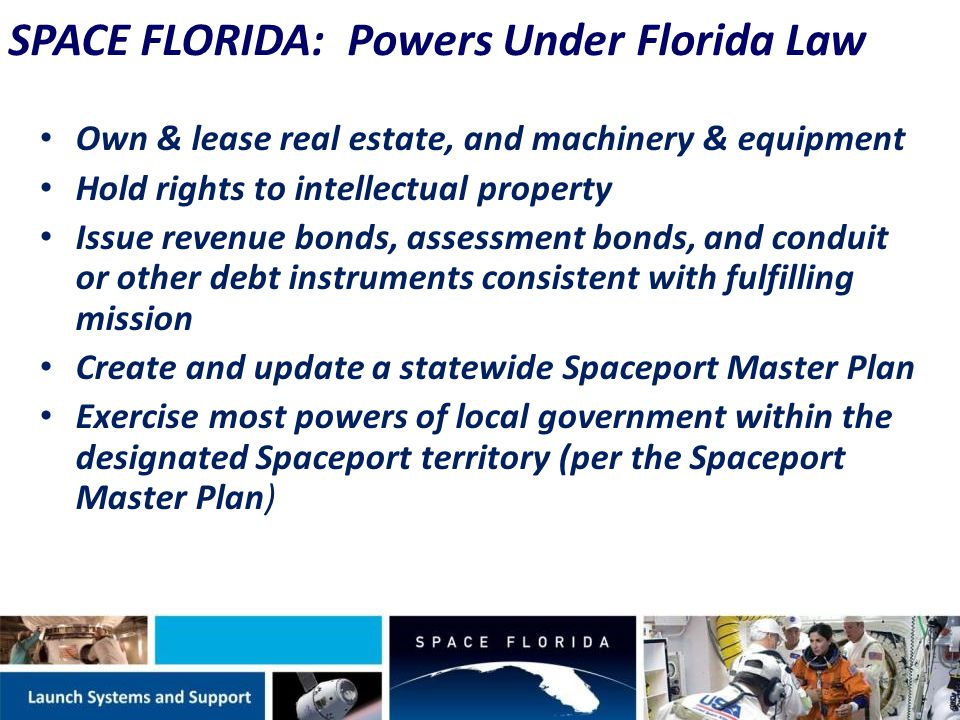 Own & lease real estate, and machinery & equipment Hold rights to intellectual property Issue revenue bonds, assessment bonds, and conduit or other debt instruments consistent with fulfilling mission Create and update a statewide Spaceport Master Plan Exercise most powers of local government within the designated Spaceport territory (per the Spaceport Master Plan) SPACE FLORIDA: Powers Under Florida Law
