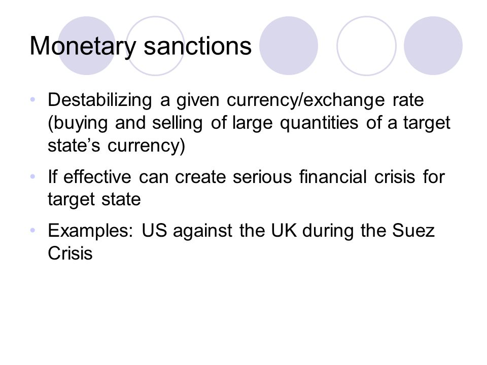 Monetary sanctions Destabilizing a given currency/exchange rate (buying and selling of large quantities of a target state's currency) If effective can create serious financial crisis for target state Examples: US against the UK during the Suez Crisis