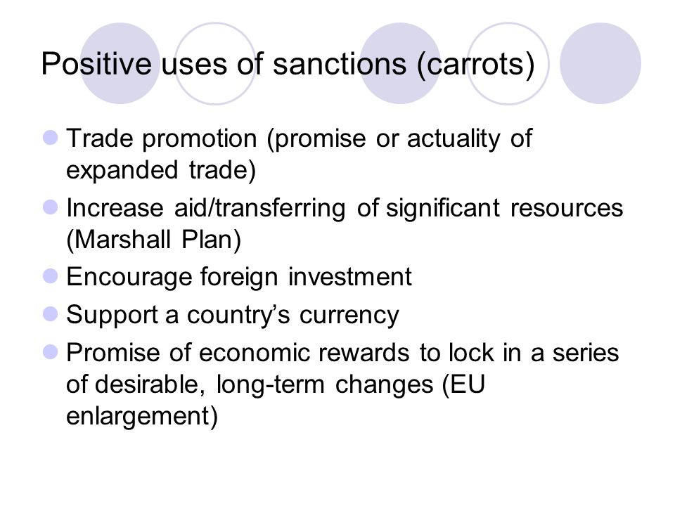 Positive uses of sanctions (carrots) Trade promotion (promise or actuality of expanded trade) Increase aid/transferring of significant resources (Marshall Plan) Encourage foreign investment Support a country's currency Promise of economic rewards to lock in a series of desirable, long-term changes (EU enlargement)