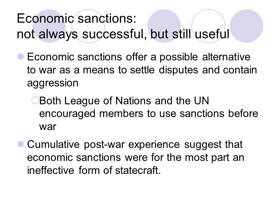 Economic sanctions: not always successful, but still useful Economic sanctions offer a possible alternative to war as a means to settle disputes and contain aggression  Both League of Nations and the UN encouraged members to use sanctions before war Cumulative post-war experience suggest that economic sanctions were for the most part an ineffective form of statecraft.