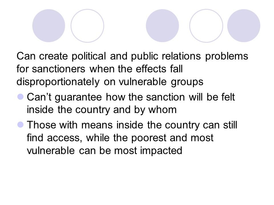 Can create political and public relations problems for sanctioners when the effects fall disproportionately on vulnerable groups Can't guarantee how the sanction will be felt inside the country and by whom Those with means inside the country can still find access, while the poorest and most vulnerable can be most impacted