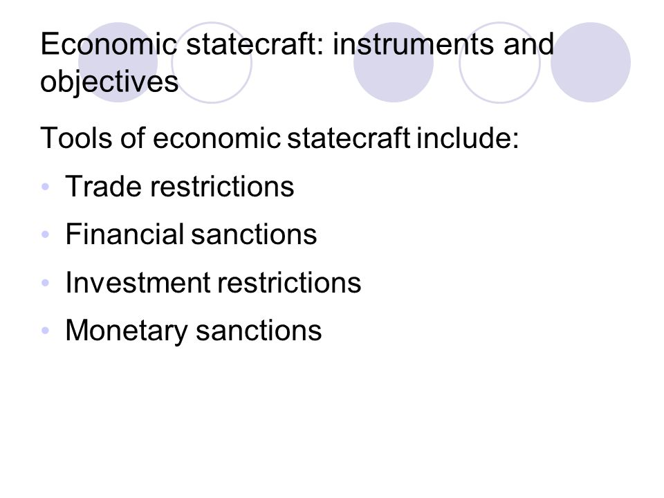 Economic statecraft: instruments and objectives Tools of economic statecraft include: Trade restrictions Financial sanctions Investment restrictions Monetary sanctions