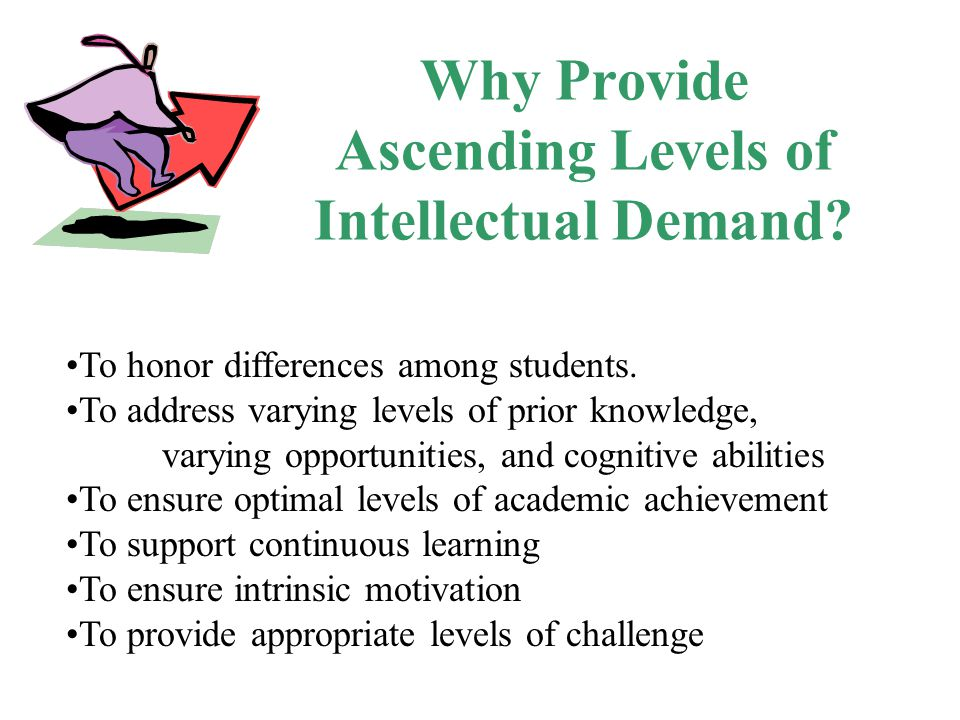 Ascending Levels of Intellectual Demand (ALID) Vary the depth Adjust the abstraction Change the complexity Make contexts and examples more or less novel or familiar Adjust the pace Use more/less advanced materials and text Provide more/less scaffolding Provide frequent/intermittent feedback Provide/let students infer related strategies Infer concepts from applications and problem solving Provide more/fewer examples Be more/less explicit/inductive Provide simpler/more complex problems and applications Vary the sophistication level Provide lengthier/briefer texts Provide more/less text support Require more/less independence or collaboration Require more/less evidence Ask for/provide analogies Teach to concepts before/after examples Teach principles before/after examples or concepts