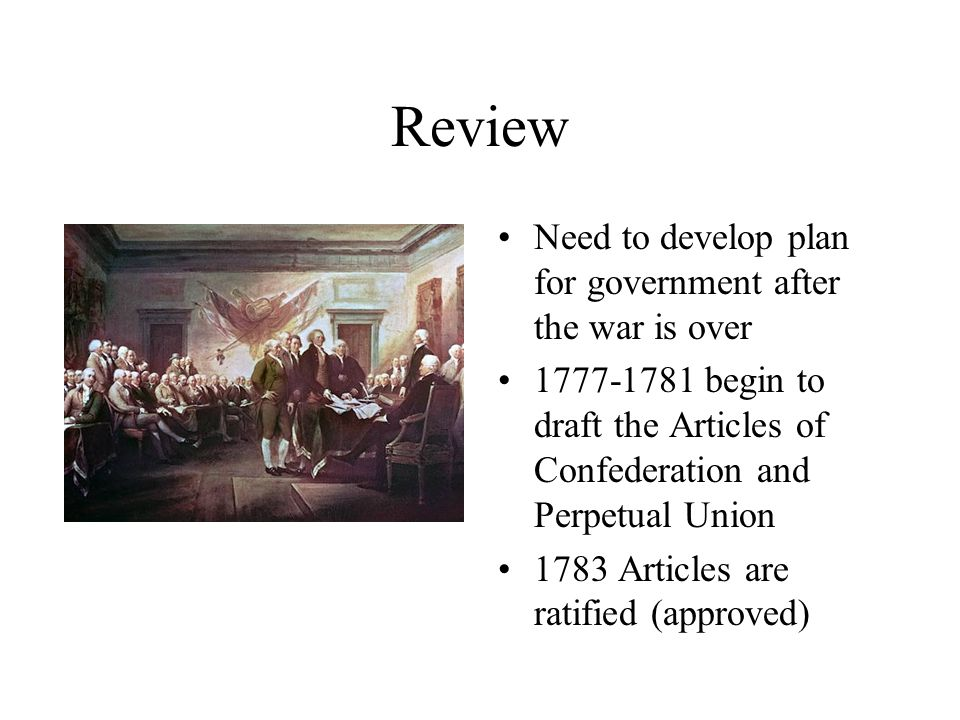 Review Need to develop plan for government after the war is over 1777-1781 begin to draft the Articles of Confederation and Perpetual Union 1783 Articles are ratified (approved)