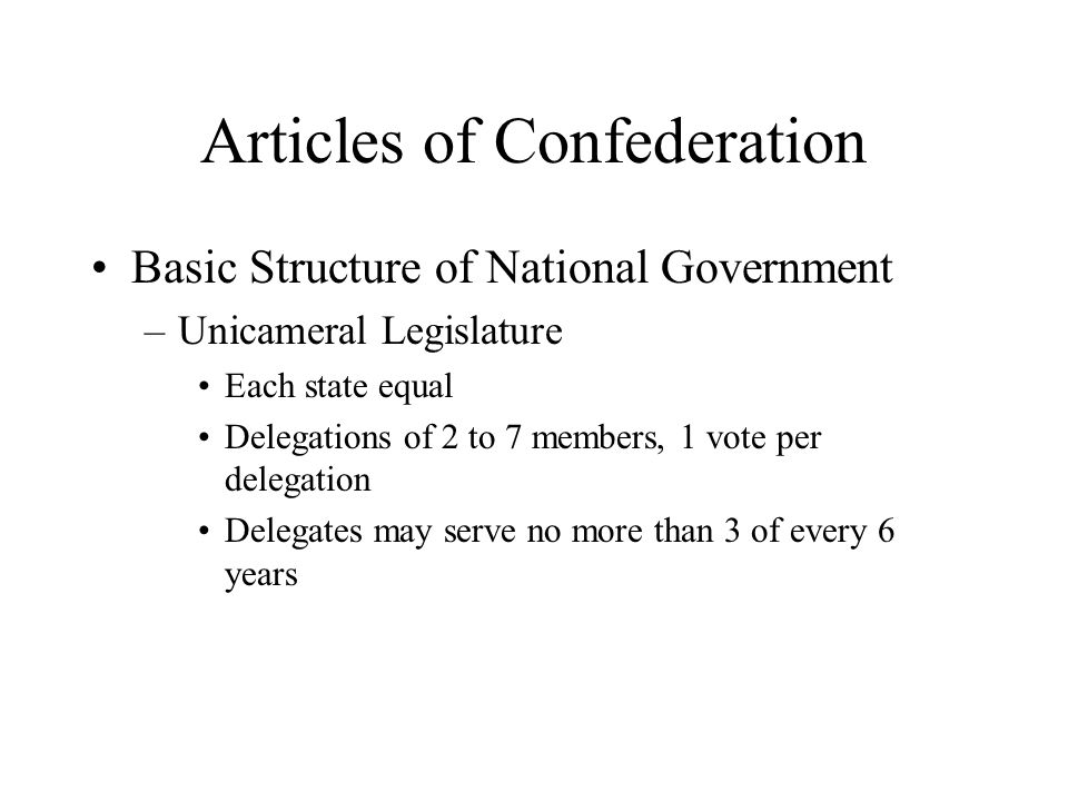 Articles of Confederation Basic Structure of National Government –Unicameral Legislature Each state equal Delegations of 2 to 7 members, 1 vote per delegation Delegates may serve no more than 3 of every 6 years