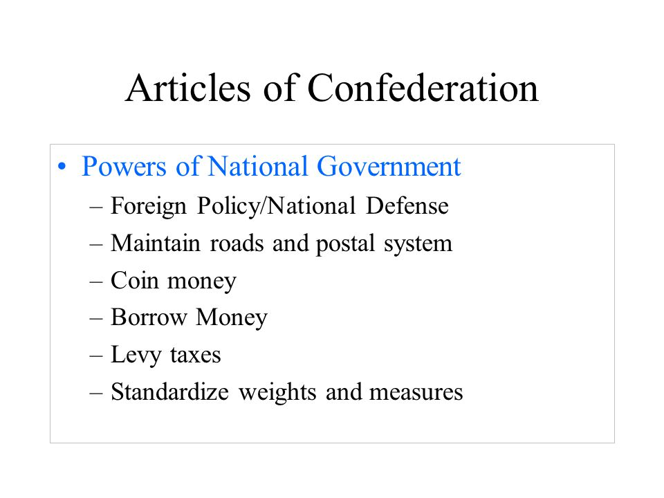 Articles of Confederation Powers of National Government –Foreign Policy/National Defense –Maintain roads and postal system –Coin money –Borrow Money –Levy taxes –Standardize weights and measures