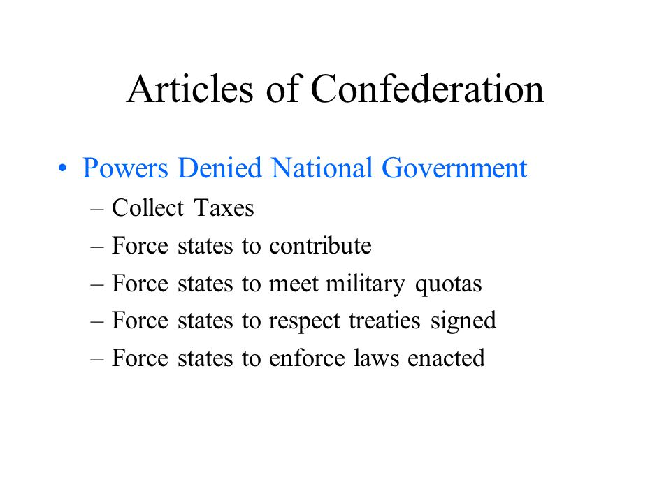 Articles of Confederation Powers Denied National Government –Collect Taxes –Force states to contribute –Force states to meet military quotas –Force states to respect treaties signed –Force states to enforce laws enacted