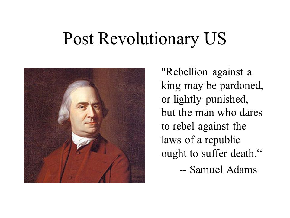 Post Revolutionary US Rebellion against a king may be pardoned, or lightly punished, but the man who dares to rebel against the laws of a republic ought to suffer death. -- Samuel Adams