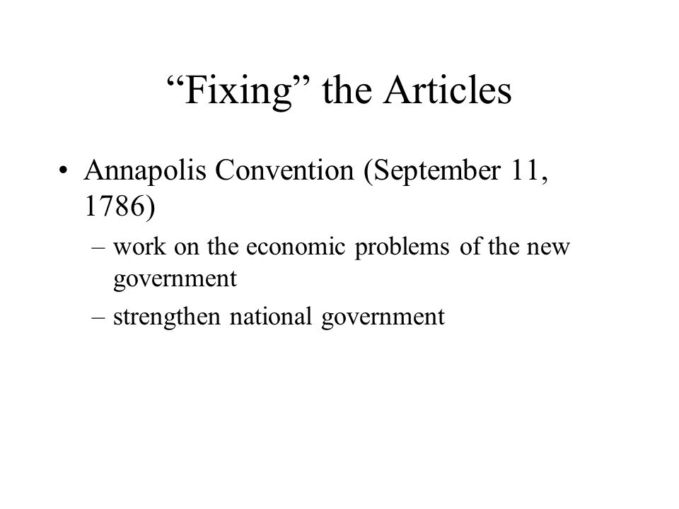 Fixing the Articles Annapolis Convention (September 11, 1786) –work on the economic problems of the new government –strengthen national government