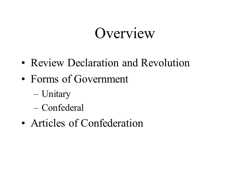 Overview Review Declaration and Revolution Forms of Government –Unitary –Confederal Articles of Confederation