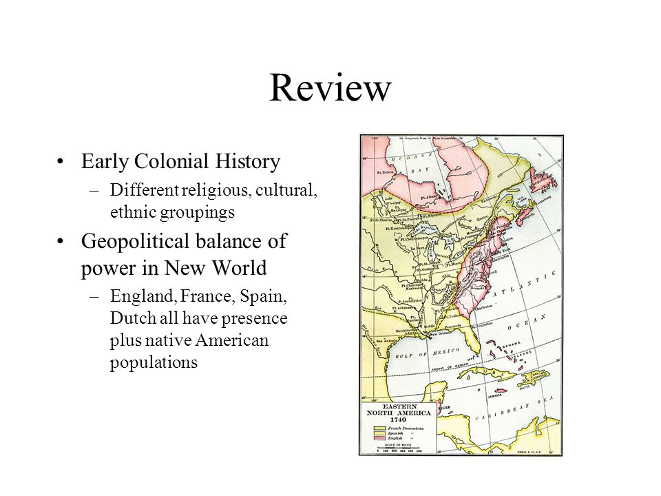 Review Early Colonial History –Different religious, cultural, ethnic groupings Geopolitical balance of power in New World –England, France, Spain, Dutch all have presence plus native American populations