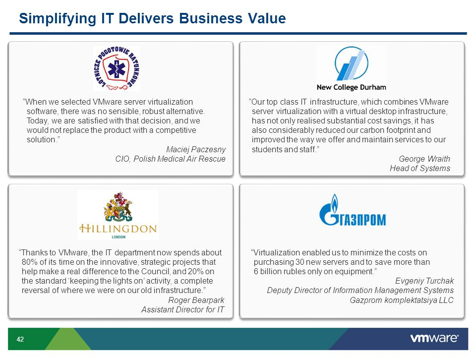 "42 Simplifying IT Delivers Business Value ""When we selected VMware server virtualization software, there was no sensible, robust alternative. Today, w"