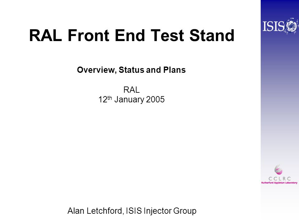 RAL Front End Test Stand Overview, Status and Plans RAL 12 th January 2005 Alan Letchford, ISIS Injector Group