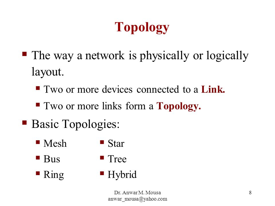 Dr. Anwar M. Mousa anwar_mousa@yahoo.com 8 Topology  The way a network is physically or logically layout.  Two or more devices connected to a Link.